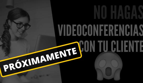 No hagas ventas por videoconferencia con tu cliente (En breve)