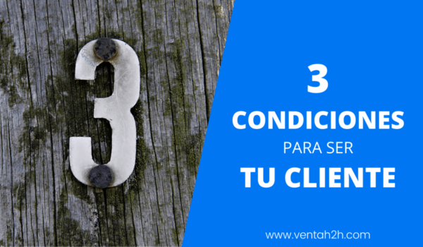 3 condiciones que tiene que cumplir tu cliente … para ser tu cliente