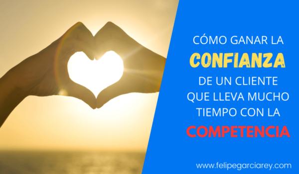 #PregúntaleAFelipe – Cómo ganar la confianza de un cliente que lleva mucho tiempo con la competencia