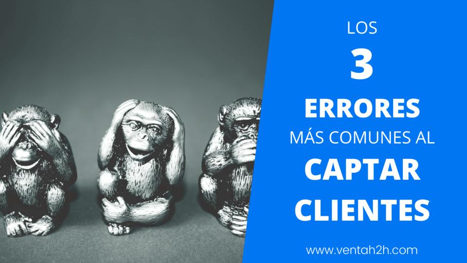 Los 3 errores más comunes al captar clientes