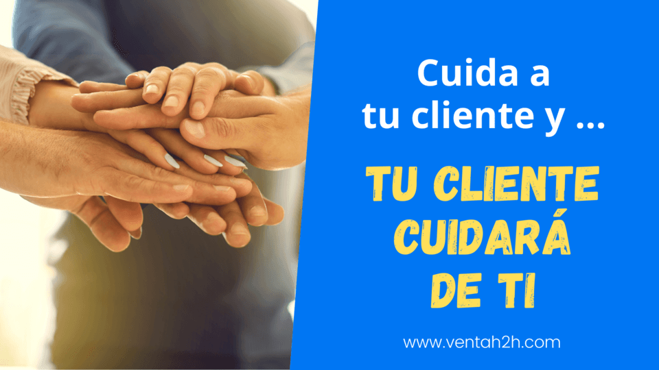 Cuida de tu cliente y tu cliente acabará cuidando de ti